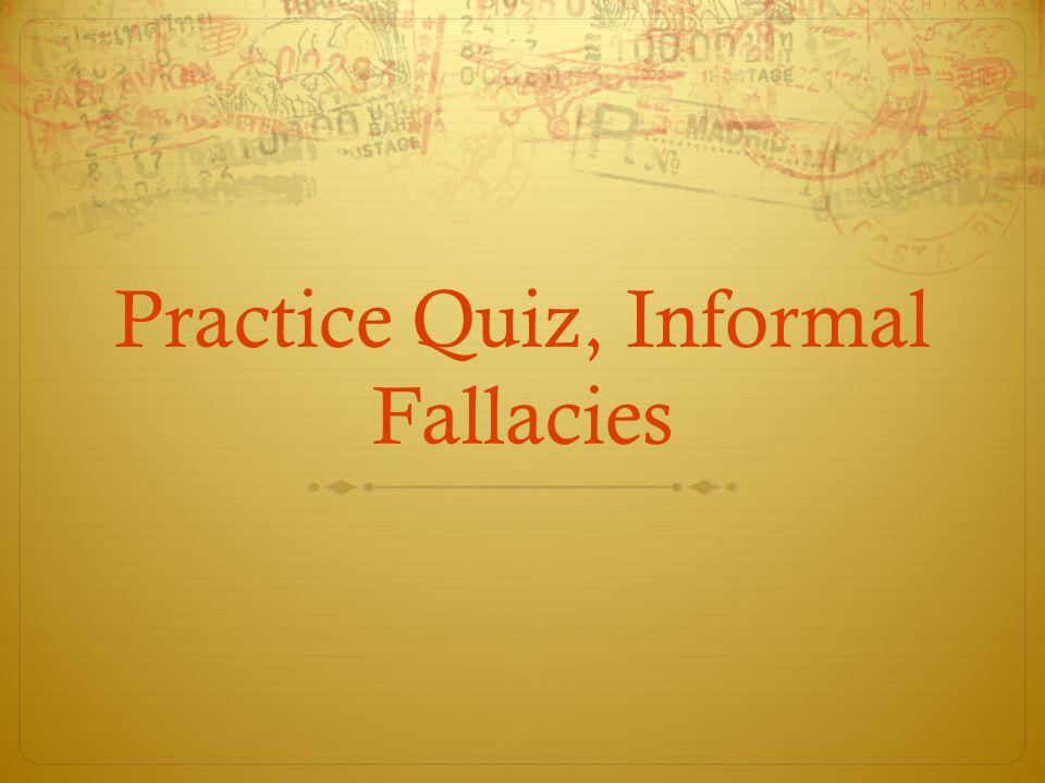 Practice Quiz, Informal Fallacies