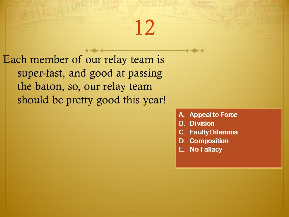 12 Each member of our relay team is super-fast, and good at passing the baton, so, our relay team should be pretty good this year! A.Appeal to Force B