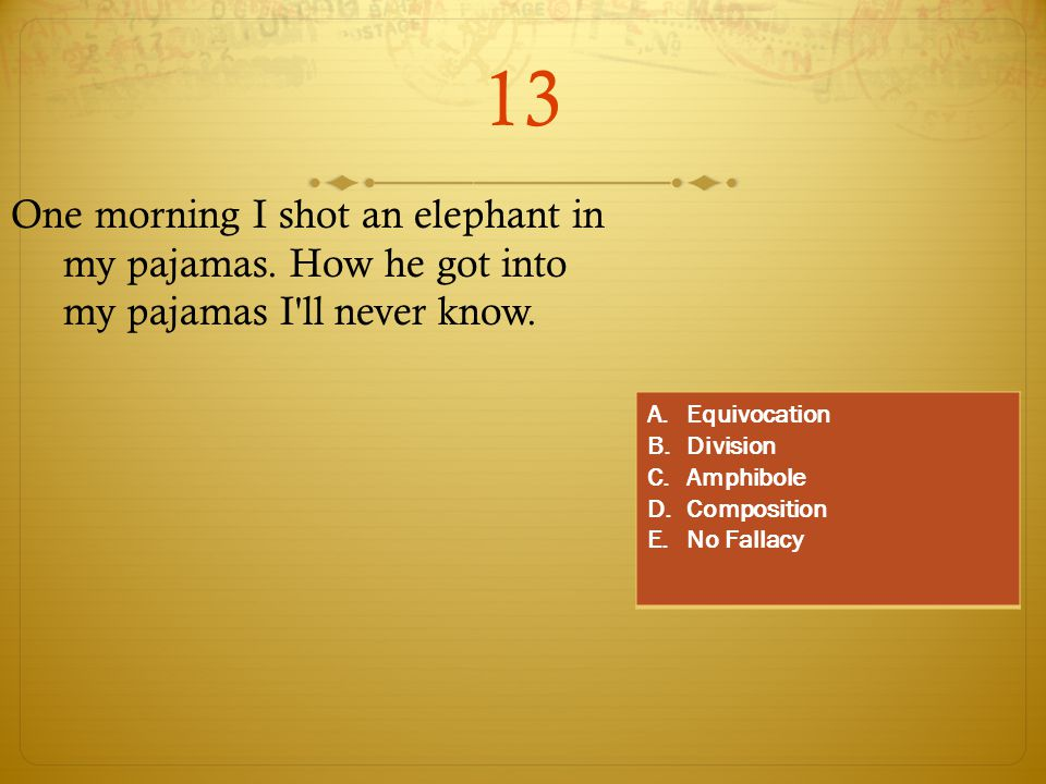13 One morning I shot an elephant in my pajamas. How he got into my pajamas I'll never know. A.Equivocation B.Division C.Amphibole D.Composition E.No