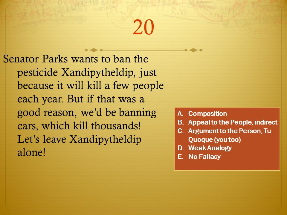 20 Senator Parks wants to ban the pesticide Xandipytheldip, just because it will kill a few people each year. But if that was a good reason, we'd be b