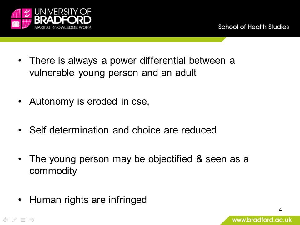 There is always a power differential between a vulnerable young person and an adult Autonomy is eroded in cse, Self determination and choice are reduced The young person may be objectified & seen as a commodity Human rights are infringed 4