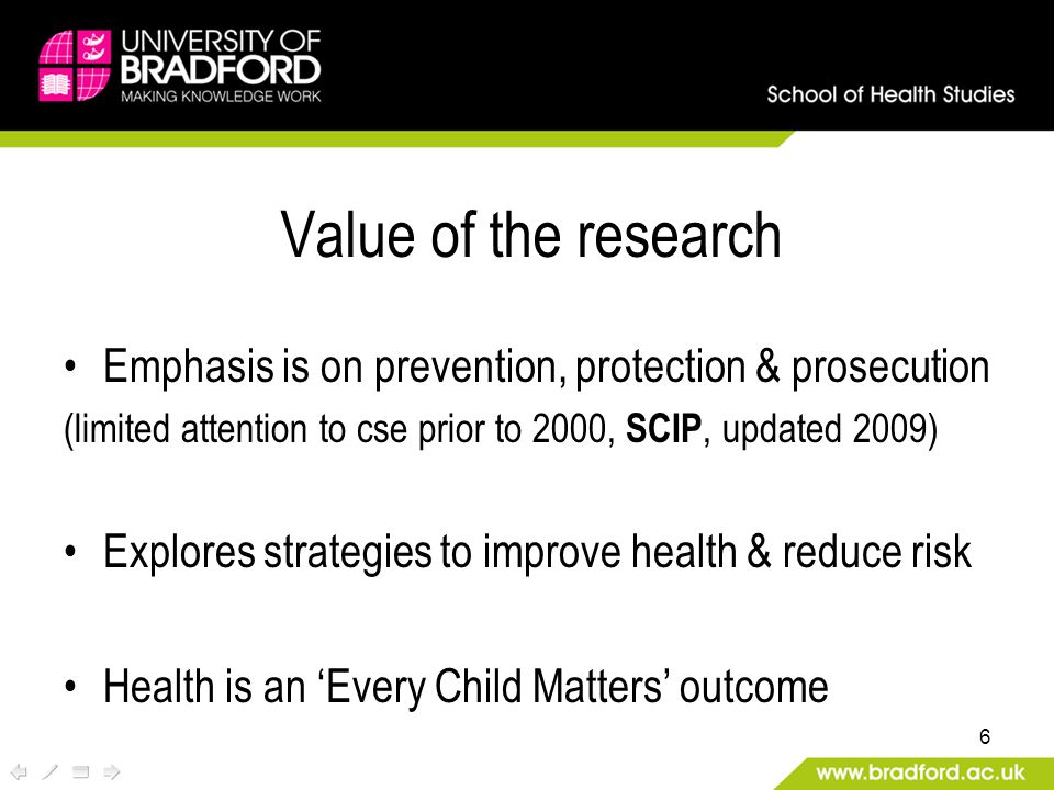 Value of the research Emphasis is on prevention, protection & prosecution (limited attention to cse prior to 2000, SCIP, updated 2009) Explores strategies to improve health & reduce risk Health is an 'Every Child Matters' outcome 6