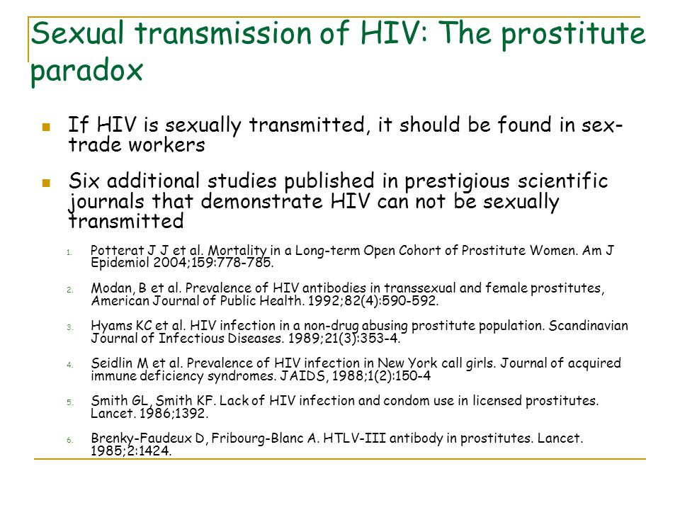 Sexual transmission of HIV: The prostitute paradox If HIV is sexually transmitted, it should be found in sex- trade workers Six additional studies published in prestigious scientific journals that demonstrate HIV can not be sexually transmitted 1.