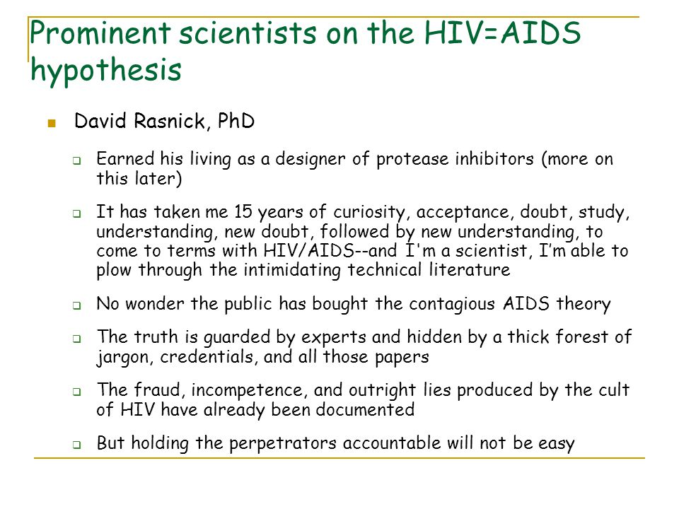 Prominent scientists on the HIV=AIDS hypothesis David Rasnick, PhD  Earned his living as a designer of protease inhibitors (more on this later)  It has taken me 15 years of curiosity, acceptance, doubt, study, understanding, new doubt, followed by new understanding, to come to terms with HIV/AIDS--and I m a scientist, I'm able to plow through the intimidating technical literature  No wonder the public has bought the contagious AIDS theory  The truth is guarded by experts and hidden by a thick forest of jargon, credentials, and all those papers  The fraud, incompetence, and outright lies produced by the cult of HIV have already been documented  But holding the perpetrators accountable will not be easy