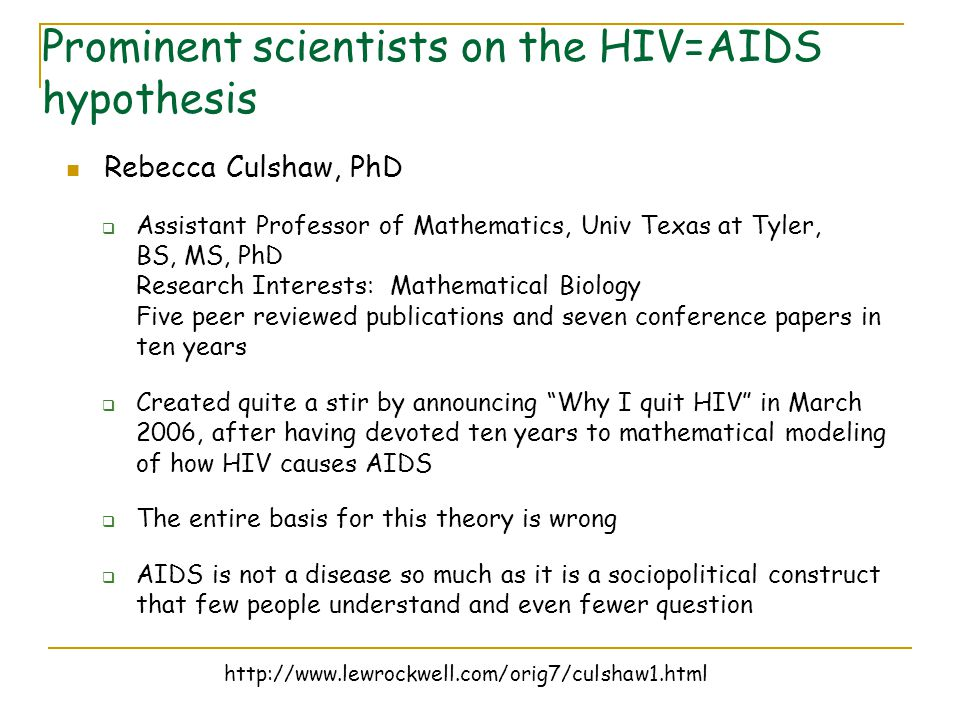 Rebecca Culshaw, PhD  Assistant Professor of Mathematics, Univ Texas at Tyler, BS, MS, PhD Research Interests: Mathematical Biology Five peer reviewed publications and seven conference papers in ten years  Created quite a stir by announcing Why I quit HIV in March 2006, after having devoted ten years to mathematical modeling of how HIV causes AIDS  The entire basis for this theory is wrong  AIDS is not a disease so much as it is a sociopolitical construct that few people understand and even fewer question http://www.lewrockwell.com/orig7/culshaw1.html Prominent scientists on the HIV=AIDS hypothesis