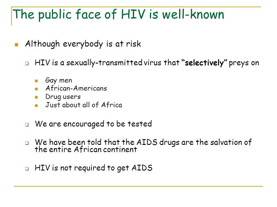 Although everybody is at risk  HIV is a sexually-transmitted virus that selectively preys on Gay men African-Americans Drug users Just about all of Africa  We are encouraged to be tested  We have been told that the AIDS drugs are the salvation of the entire African continent  HIV is not required to get AIDS The public face of HIV is well-known