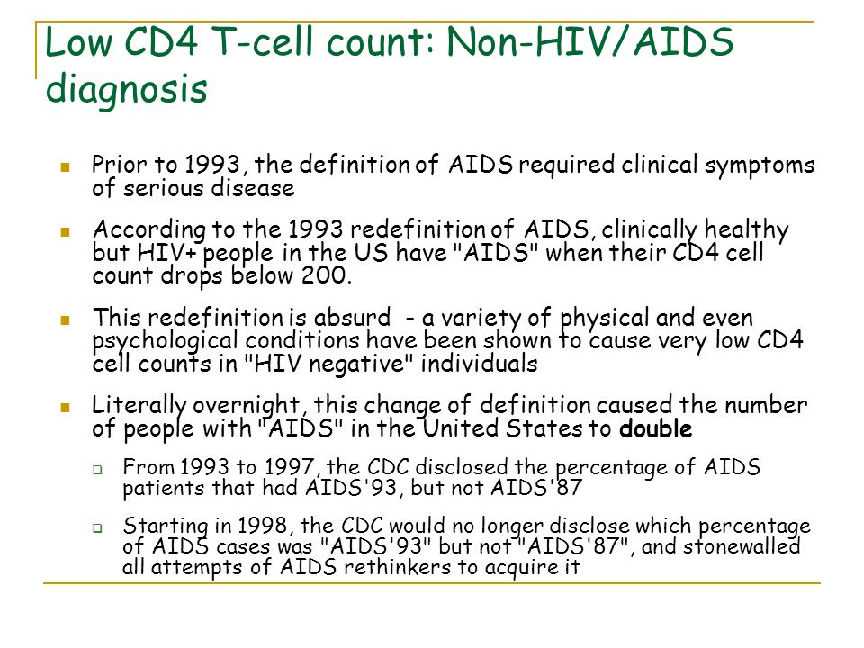 Low CD4 T-cell count: Non-HIV/AIDS diagnosis Prior to 1993, the definition of AIDS required clinical symptoms of serious disease According to the 1993 redefinition of AIDS, clinically healthy but HIV+ people in the US have AIDS when their CD4 cell count drops below 200.