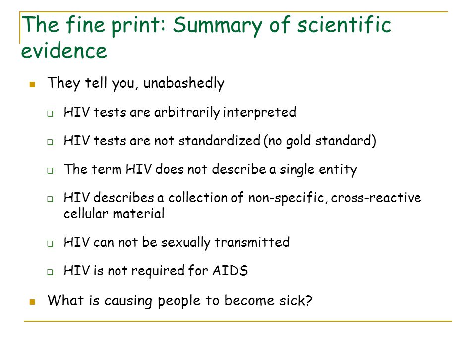 They tell you, unabashedly  HIV tests are arbitrarily interpreted  HIV tests are not standardized (no gold standard)  The term HIV does not describe a single entity  HIV describes a collection of non-specific, cross-reactive cellular material  HIV can not be sexually transmitted  HIV is not required for AIDS What is causing people to become sick.