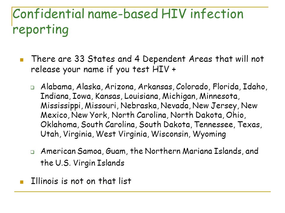 Confidential name-based HIV infection reporting There are 33 States and 4 Dependent Areas that will not release your name if you test HIV +  Alabama, Alaska, Arizona, Arkansas, Colorado, Florida, Idaho, Indiana, Iowa, Kansas, Louisiana, Michigan, Minnesota, Mississippi, Missouri, Nebraska, Nevada, New Jersey, New Mexico, New York, North Carolina, North Dakota, Ohio, Oklahoma, South Carolina, South Dakota, Tennessee, Texas, Utah, Virginia, West Virginia, Wisconsin, Wyoming  American Samoa, Guam, the Northern Mariana Islands, and the U.S.