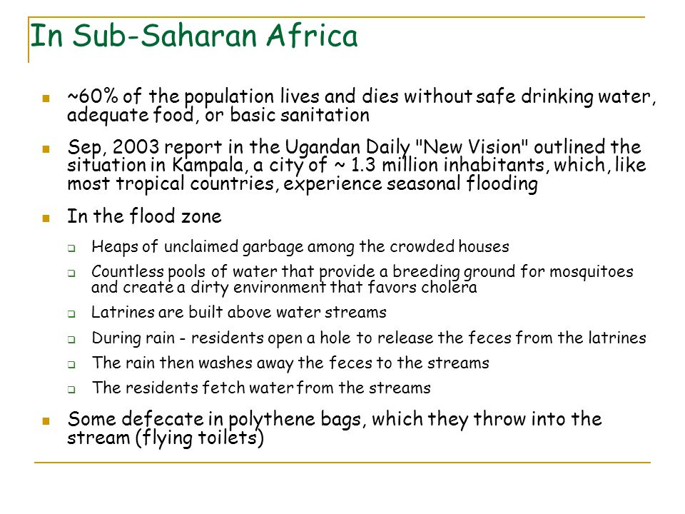 ~60% of the population lives and dies without safe drinking water, adequate food, or basic sanitation Sep, 2003 report in the Ugandan Daily New Vision outlined the situation in Kampala, a city of ~ 1.3 million inhabitants, which, like most tropical countries, experience seasonal flooding In the flood zone  Heaps of unclaimed garbage among the crowded houses  Countless pools of water that provide a breeding ground for mosquitoes and create a dirty environment that favors cholera  Latrines are built above water streams  During rain - residents open a hole to release the feces from the latrines  The rain then washes away the feces to the streams  The residents fetch water from the streams Some defecate in polythene bags, which they throw into the stream (flying toilets) In Sub-Saharan Africa