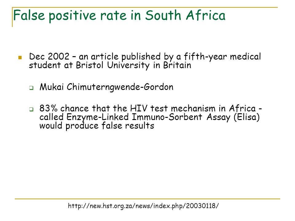 Dec 2002 – an article published by a fifth-year medical student at Bristol University in Britain  Mukai Chimuterngwende-Gordon  83% chance that the HIV test mechanism in Africa - called Enzyme-Linked Immuno-Sorbent Assay (Elisa) would produce false results False positive rate in South Africa http://new.hst.org.za/news/index.php/20030118/