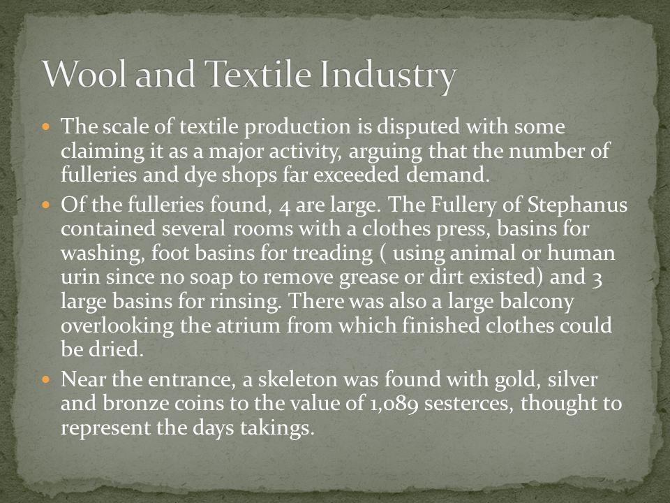 The scale of textile production is disputed with some claiming it as a major activity, arguing that the number of fulleries and dye shops far exceeded demand.