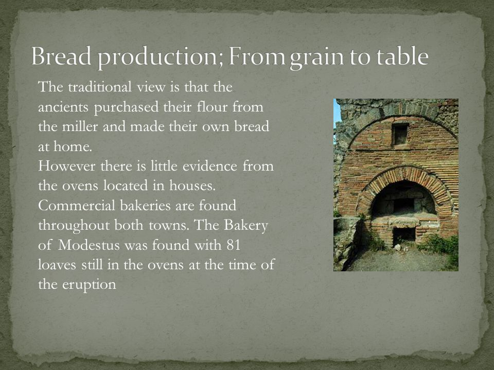 The traditional view is that the ancients purchased their flour from the miller and made their own bread at home.