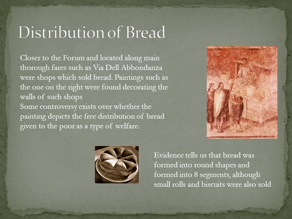 Closer to the Forum and located along main thorough fares such as Via Dell Abbondanza were shops which sold bread.