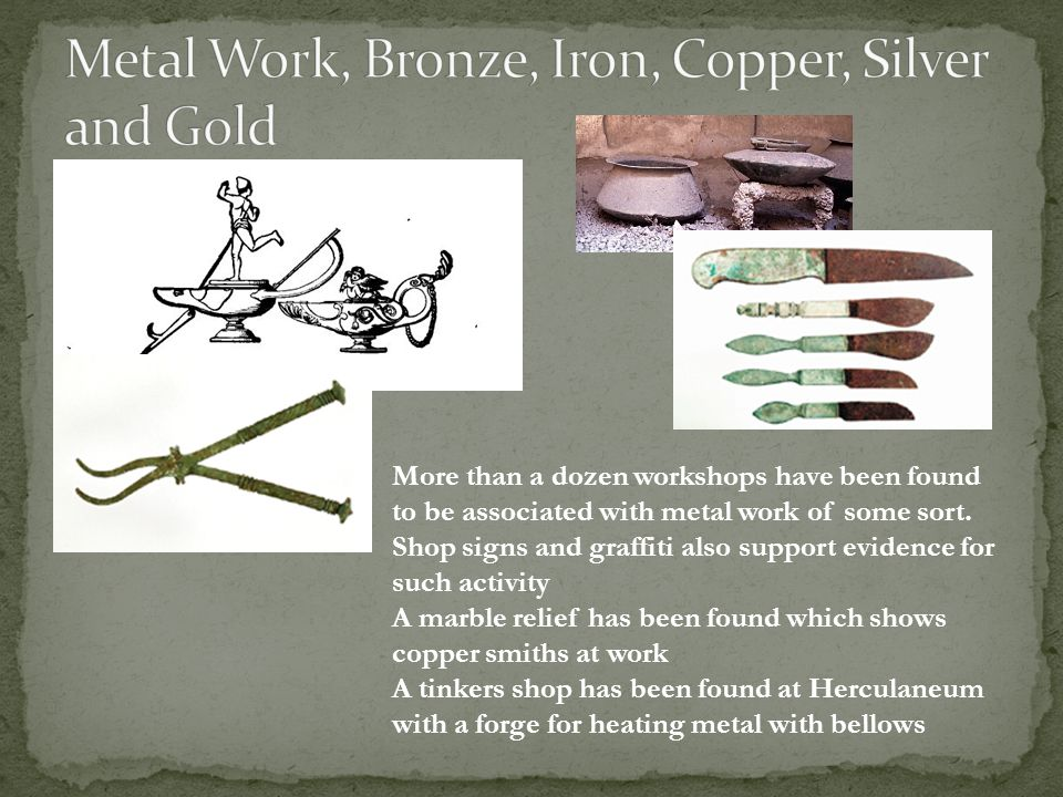 More than a dozen workshops have been found to be associated with metal work of some sort.
