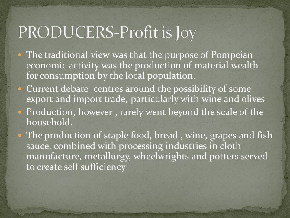 The traditional view was that the purpose of Pompeian economic activity was the production of material wealth for consumption by the local population.