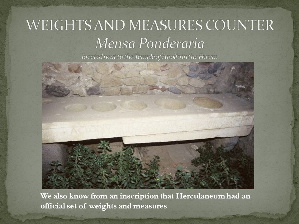 We also know from an inscription that Herculaneum had an official set of weights and measures