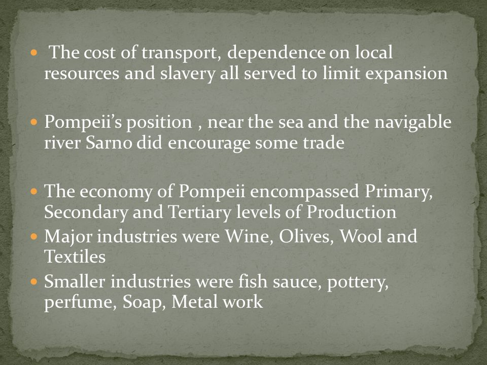 The cost of transport, dependence on local resources and slavery all served to limit expansion Pompeii's position, near the sea and the navigable river Sarno did encourage some trade The economy of Pompeii encompassed Primary, Secondary and Tertiary levels of Production Major industries were Wine, Olives, Wool and Textiles Smaller industries were fish sauce, pottery, perfume, Soap, Metal work