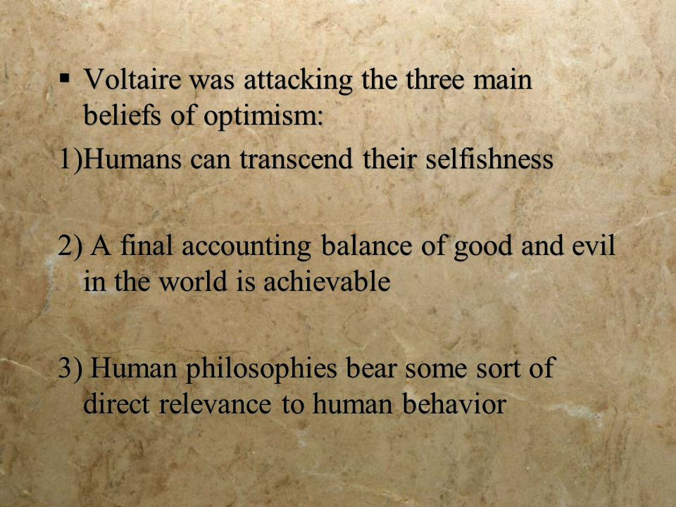  Voltaire was attacking the three main beliefs of optimism: 1)Humans can transcend their selfishness 2) A final accounting balance of good and evil in the world is achievable 3) Human philosophies bear some sort of direct relevance to human behavior  Voltaire was attacking the three main beliefs of optimism: 1)Humans can transcend their selfishness 2) A final accounting balance of good and evil in the world is achievable 3) Human philosophies bear some sort of direct relevance to human behavior