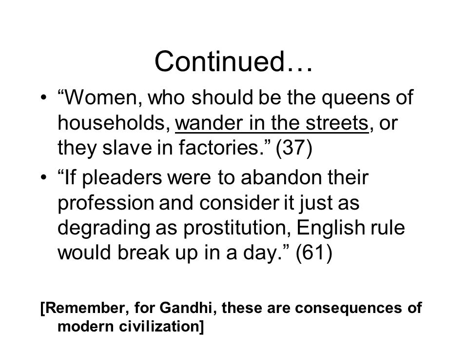 Continued… Women, who should be the queens of households, wander in the streets, or they slave in factories. (37) If pleaders were to abandon their profession and consider it just as degrading as prostitution, English rule would break up in a day. (61) [Remember, for Gandhi, these are consequences of modern civilization]