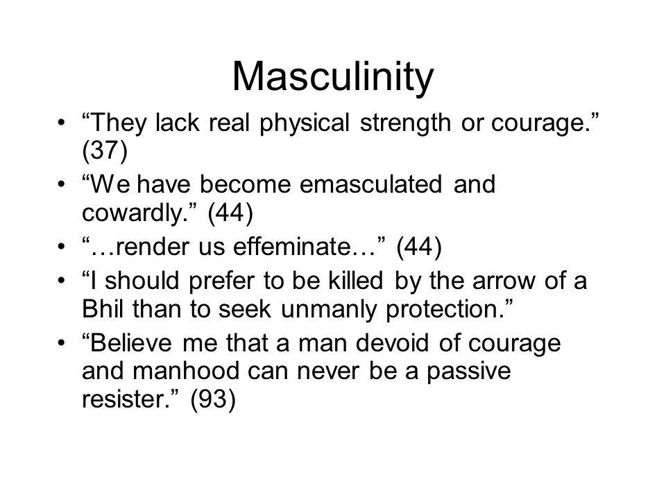 Masculinity They lack real physical strength or courage. (37) We have become emasculated and cowardly. (44) …render us effeminate… (44) I should prefer to be killed by the arrow of a Bhil than to seek unmanly protection. Believe me that a man devoid of courage and manhood can never be a passive resister. (93)