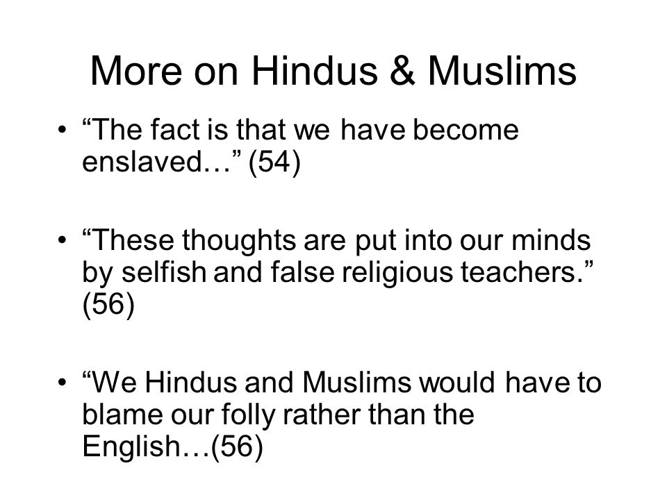 More on Hindus & Muslims The fact is that we have become enslaved… (54) These thoughts are put into our minds by selfish and false religious teachers. (56) We Hindus and Muslims would have to blame our folly rather than the English…(56)