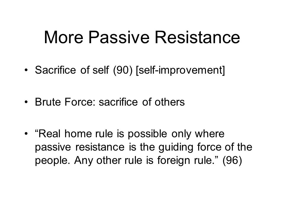 More Passive Resistance Sacrifice of self (90) [self-improvement] Brute Force: sacrifice of others Real home rule is possible only where passive resistance is the guiding force of the people.
