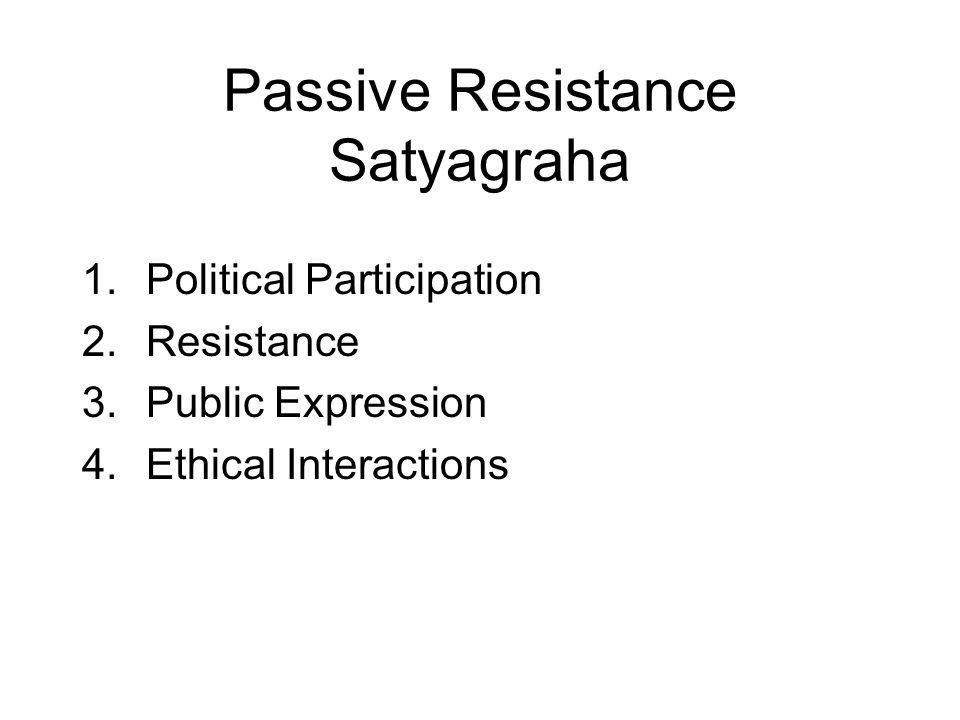 Passive Resistance Satyagraha 1.Political Participation 2.Resistance 3.Public Expression 4.Ethical Interactions