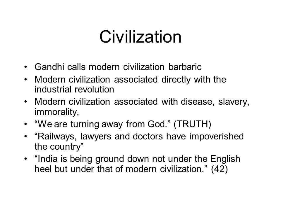 Civilization Gandhi calls modern civilization barbaric Modern civilization associated directly with the industrial revolution Modern civilization associated with disease, slavery, immorality, We are turning away from God. (TRUTH) Railways, lawyers and doctors have impoverished the country India is being ground down not under the English heel but under that of modern civilization. (42)