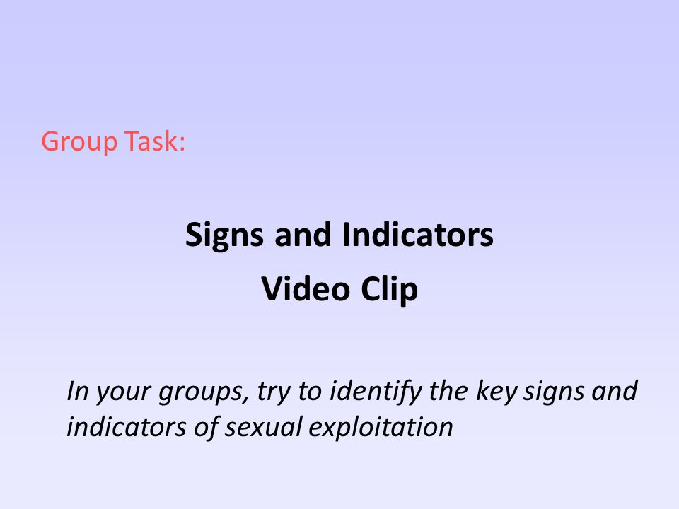 Group Task: Signs and Indicators Video Clip In your groups, try to identify the key signs and indicators of sexual exploitation