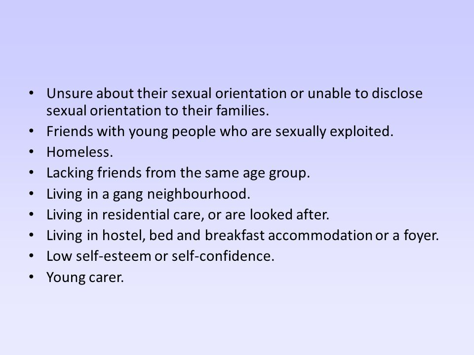 Unsure about their sexual orientation or unable to disclose sexual orientation to their families. Friends with young people who are sexually exploited