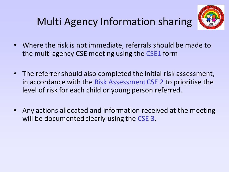 Multi Agency Information sharing Where the risk is not immediate, referrals should be made to the multi agency CSE meeting using the CSE1 form The ref