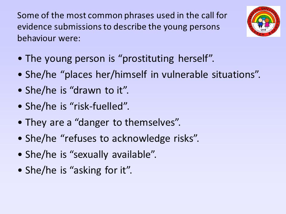 """The young person is """"prostituting herself"""". She/he """"places her/himself in vulnerable situations"""". She/he is """"drawn to it"""". She/he is """"risk-fuelled"""". T"""