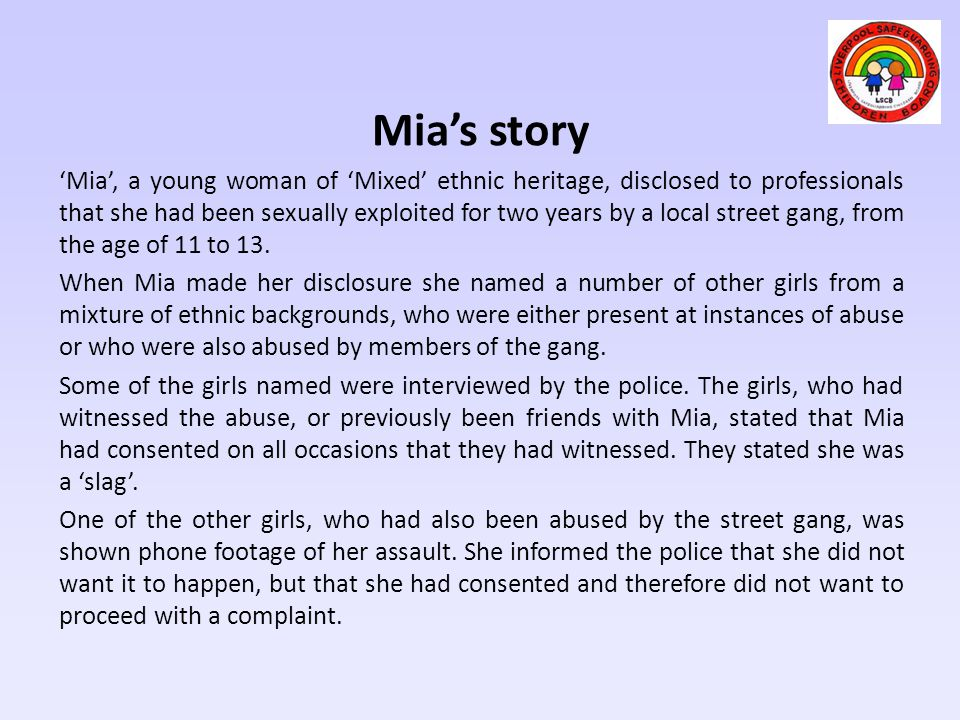 Mia's story 'Mia', a young woman of 'Mixed' ethnic heritage, disclosed to professionals that she had been sexually exploited for two years by a local