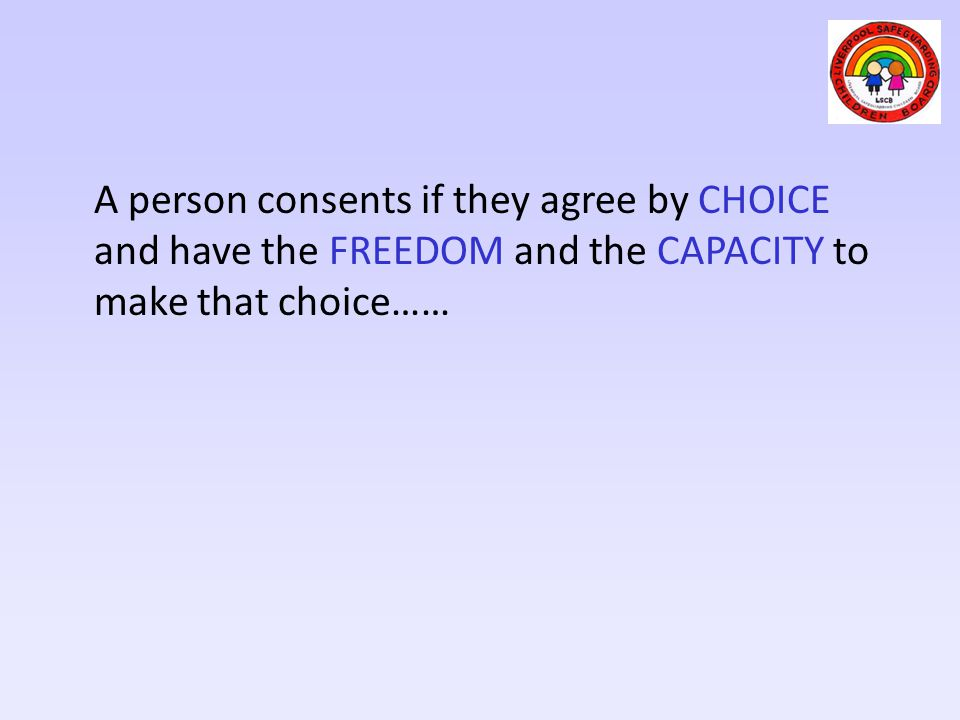 A person consents if they agree by CHOICE and have the FREEDOM and the CAPACITY to make that choice……