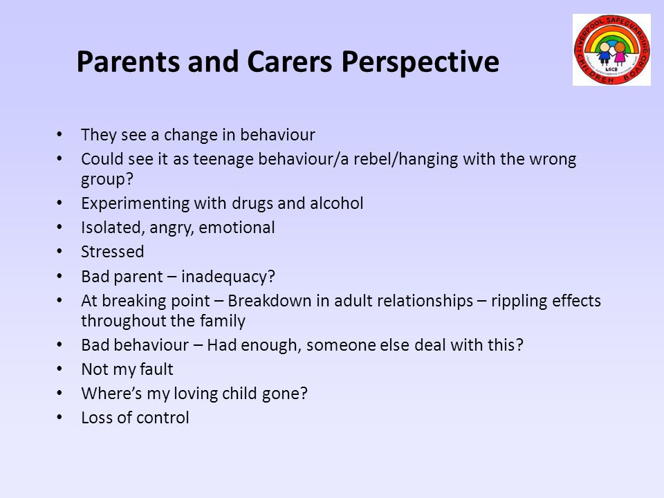 Parents and Carers Perspective They see a change in behaviour Could see it as teenage behaviour/a rebel/hanging with the wrong group? Experimenting wi