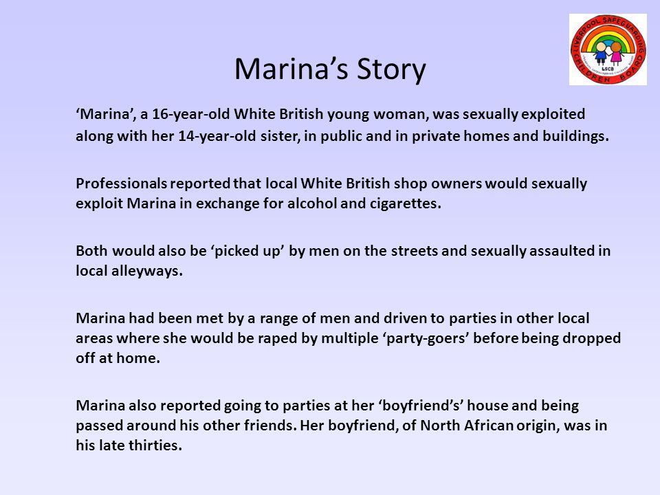 Marina's Story 'Marina', a 16-year-old White British young woman, was sexually exploited along with her 14-year-old sister, in public and in private h