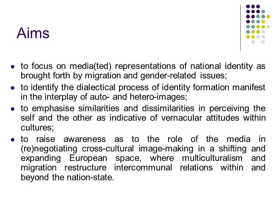 Aims to focus on media(ted) representations of national identity as brought forth by migration and gender-related issues; to identify the dialectical process of identity formation manifest in the interplay of auto- and hetero-images; to emphasise similarities and dissimilarities in perceiving the self and the other as indicative of vernacular attitudes within cultures; to raise awareness as to the role of the media in (re)negotiating cross-cultural image-making in a shifting and expanding European space, where multiculturalism and migration restructure intercommunal relations within and beyond the nation-state.