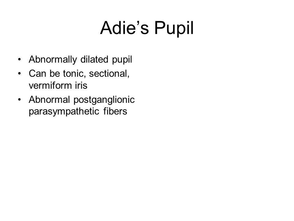 Adie's Pupil Abnormally dilated pupil Can be tonic, sectional, vermiform iris Abnormal postganglionic parasympathetic fibers