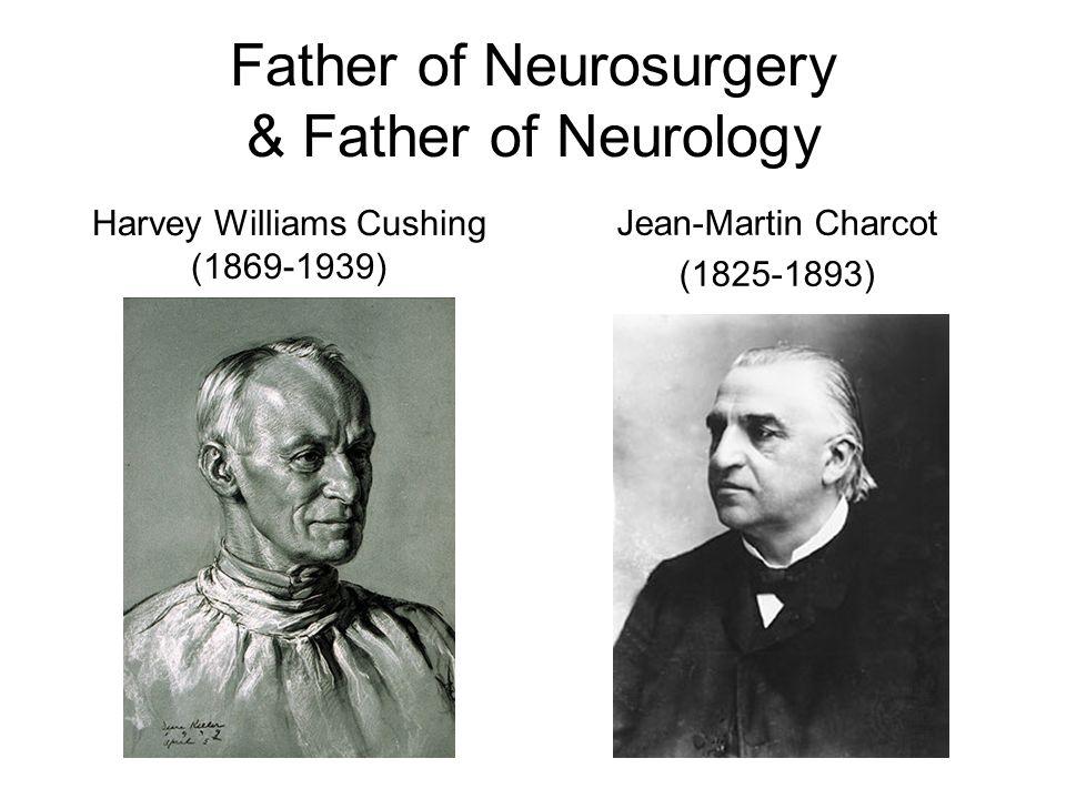 Father of Neurosurgery & Father of Neurology Harvey Williams Cushing (1869-1939) Jean-Martin Charcot (1825-1893)