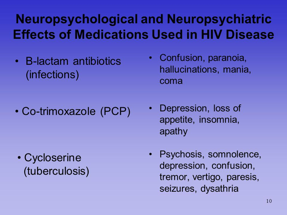Neuropsychological and Neuropsychiatric Effects of Medications Used in HIV Disease B-lactam antibiotics (infections) Confusion, paranoia, hallucinations, mania, coma Depression, loss of appetite, insomnia, apathy Psychosis, somnolence, depression, confusion, tremor, vertigo, paresis, seizures, dysathria Co-trimoxazole (PCP) Cycloserine (tuberculosis) 10