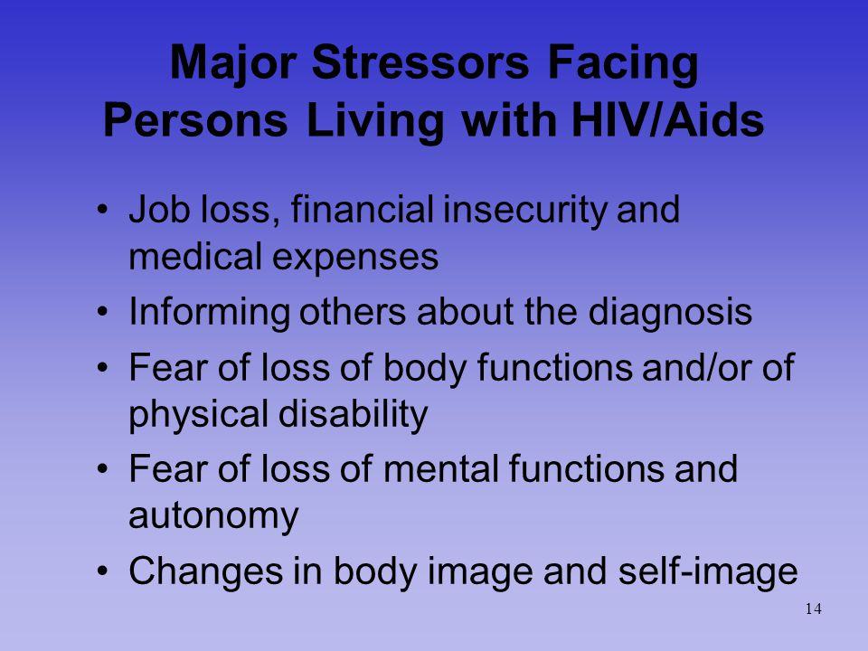 Major Stressors Facing Persons Living with HIV/Aids Job loss, financial insecurity and medical expenses Informing others about the diagnosis Fear of loss of body functions and/or of physical disability Fear of loss of mental functions and autonomy Changes in body image and self-image 14