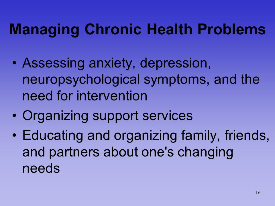 Managing Chronic Health Problems Assessing anxiety, depression, neuropsychological symptoms, and the need for intervention Organizing support services Educating and organizing family, friends, and partners about one s changing needs 16