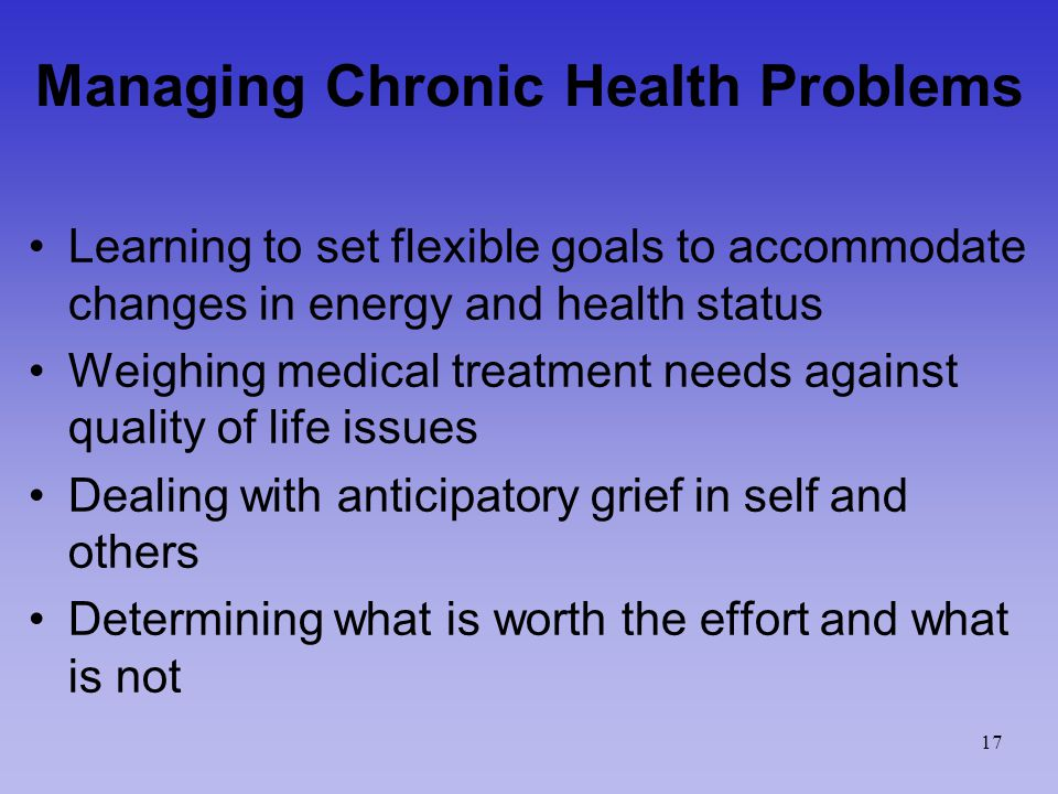 Managing Chronic Health Problems Learning to set flexible goals to accommodate changes in energy and health status Weighing medical treatment needs against quality of life issues Dealing with anticipatory grief in self and others Determining what is worth the effort and what is not 17