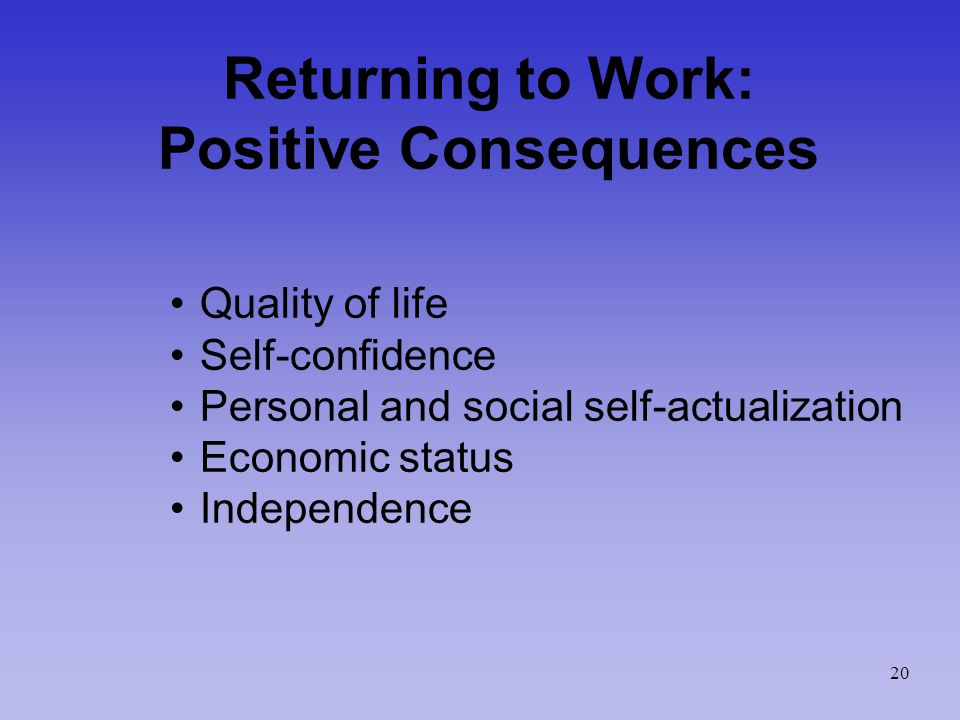 Returning to Work: Positive Consequences Quality of life Self-confidence Personal and social self-actualization Economic status Independence 20