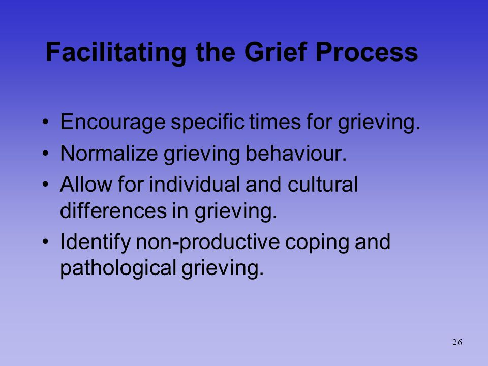 Facilitating the Grief Process Encourage specific times for grieving.
