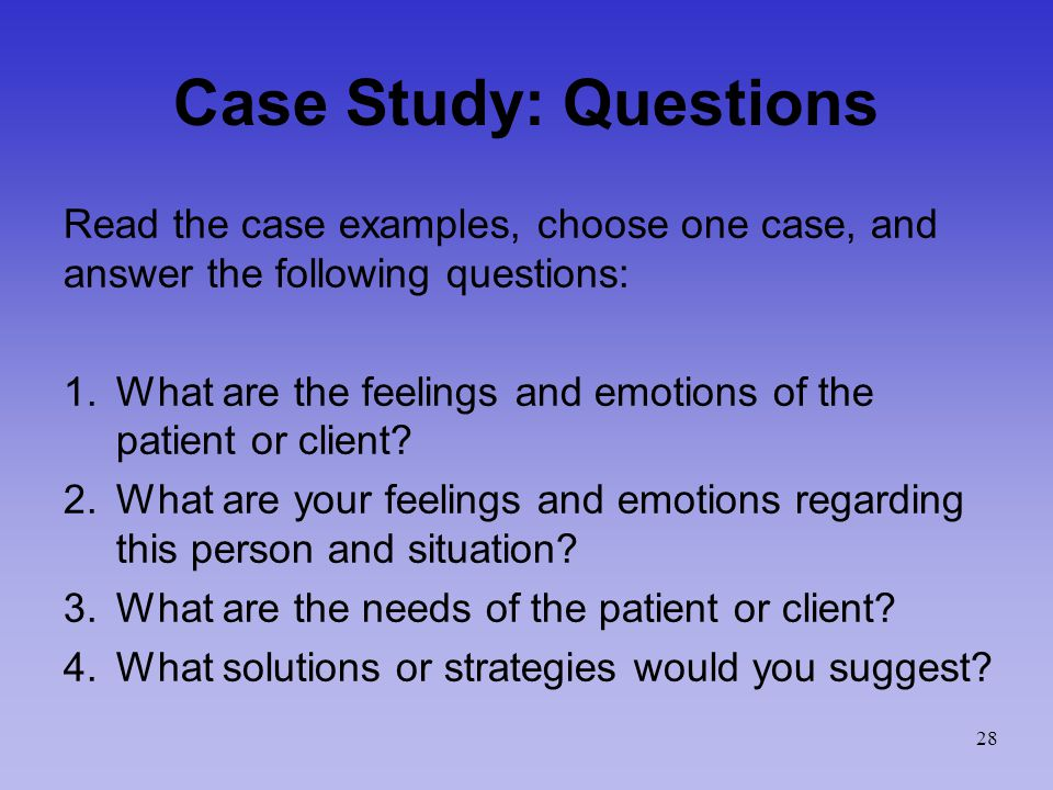Case Study: Questions Read the case examples, choose one case, and answer the following questions: 1.What are the feelings and emotions of the patient or client.