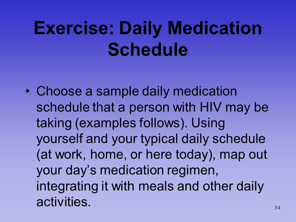 Exercise: Daily Medication Schedule Choose a sample daily medication schedule that a person with HIV may be taking (examples follows).