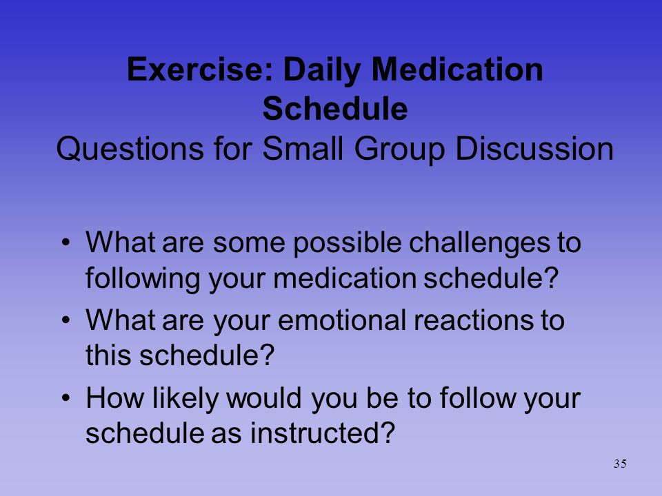 Exercise: Daily Medication Schedule Questions for Small Group Discussion What are some possible challenges to following your medication schedule.