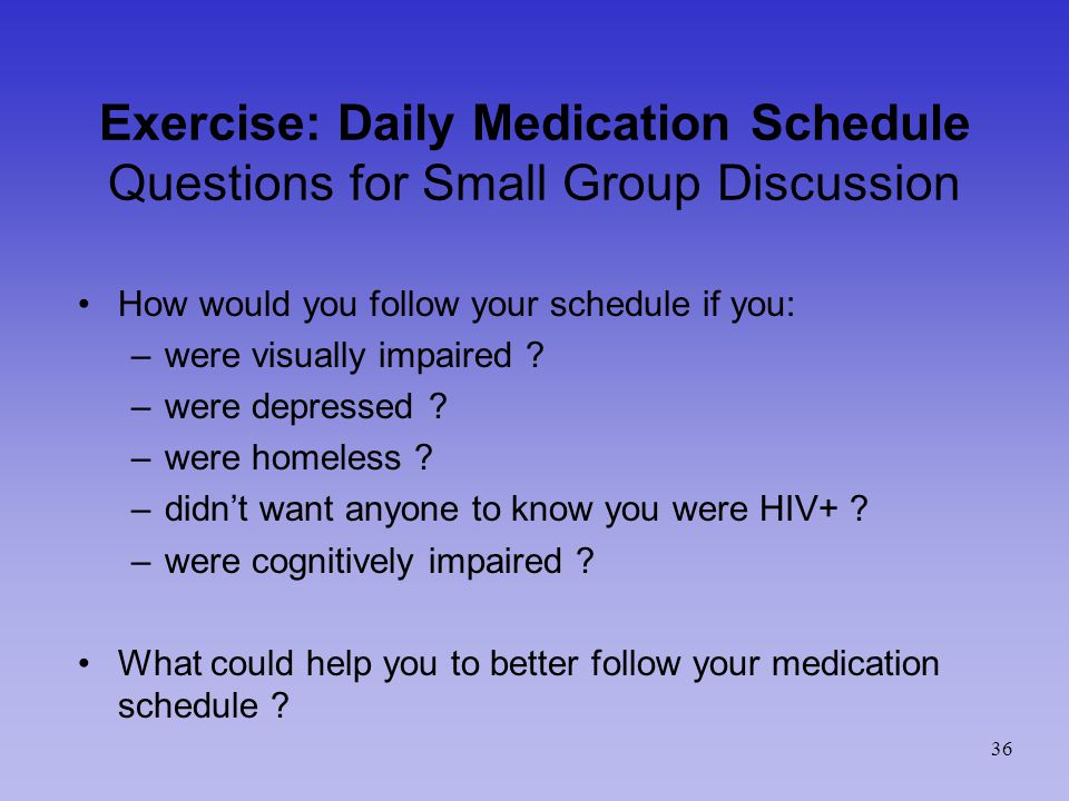 Exercise: Daily Medication Schedule Questions for Small Group Discussion How would you follow your schedule if you: –were visually impaired .